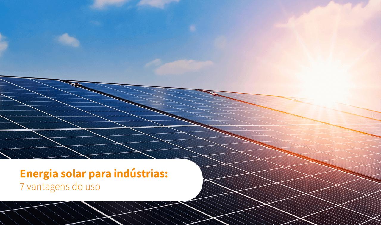 Energia solar para indústrias: 7 vantagens do uso