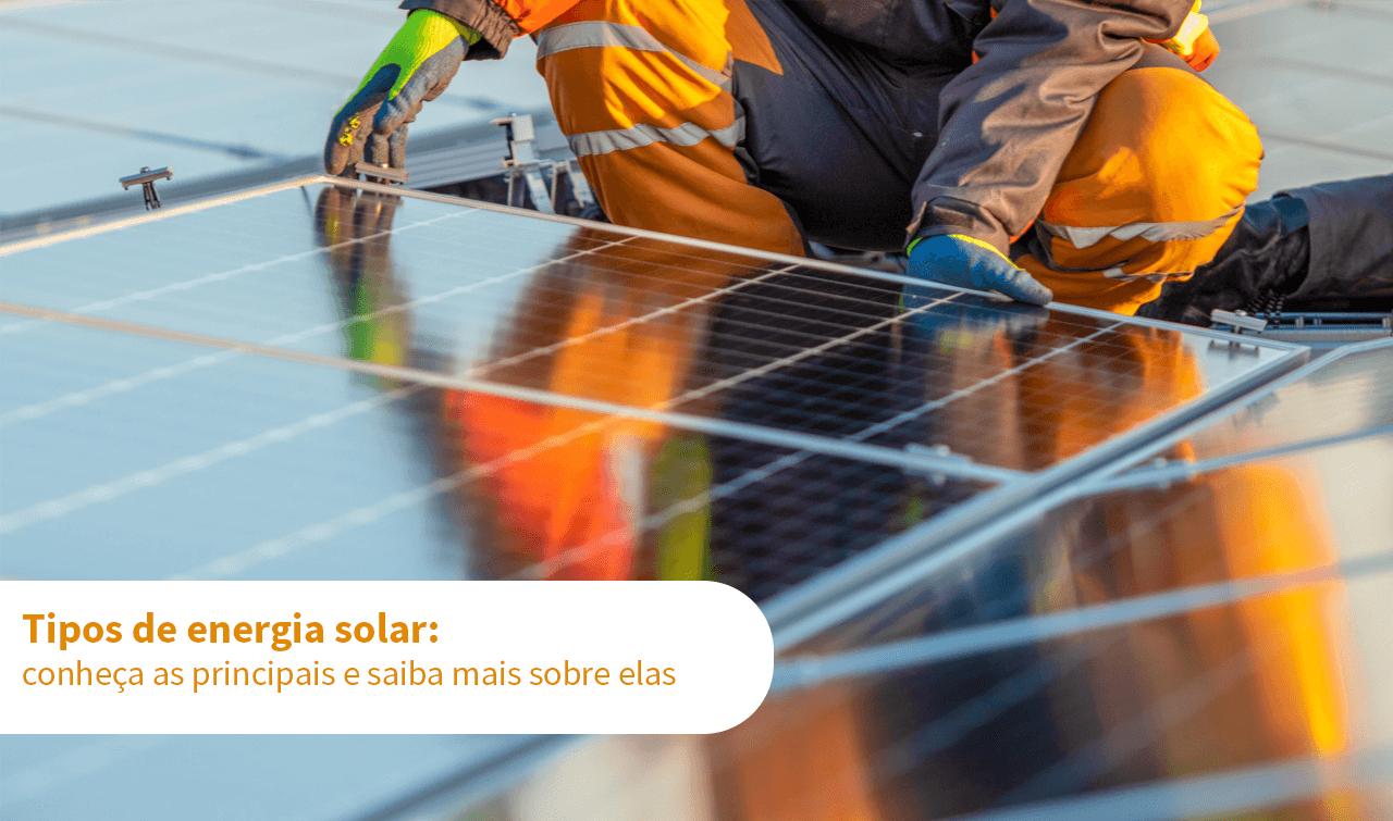 Tipos de energia solar: conheça as principais e saiba mais sobre elas